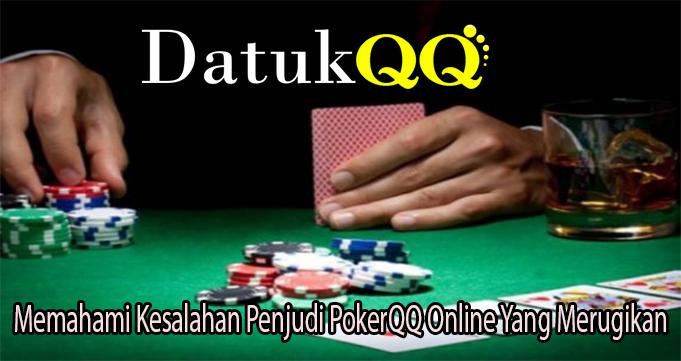 Memahami Kesalahan Penjudi PokerQQ Online Yang Merugikan