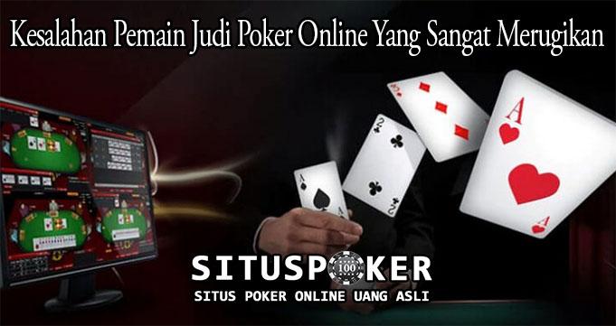 Kesalahan Pemain Judi Poker Online Yang Sangat Merugikan